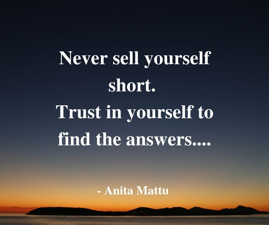 """Never sell yourself short. Trust in yourself to find the answers""…."